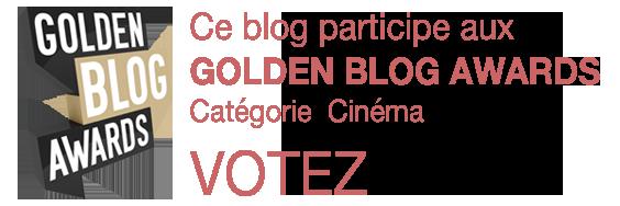 Ce blog participe aux GOLDEN BLOG AWARDS Catégorie Cinéma VOTEZ